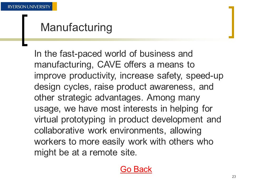 Manufacturing In the fast-paced world of business and manufacturing, CAVE offers a means to improve productivity, increase safety, speed-up design cycles, raise product awareness, and other strategic advantages.