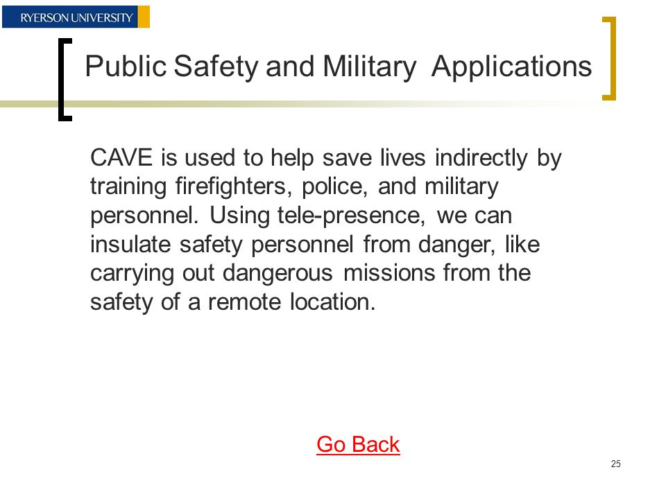Public Safety and Military Applications CAVE is used to help save lives indirectly by training firefighters, police, and military personnel.