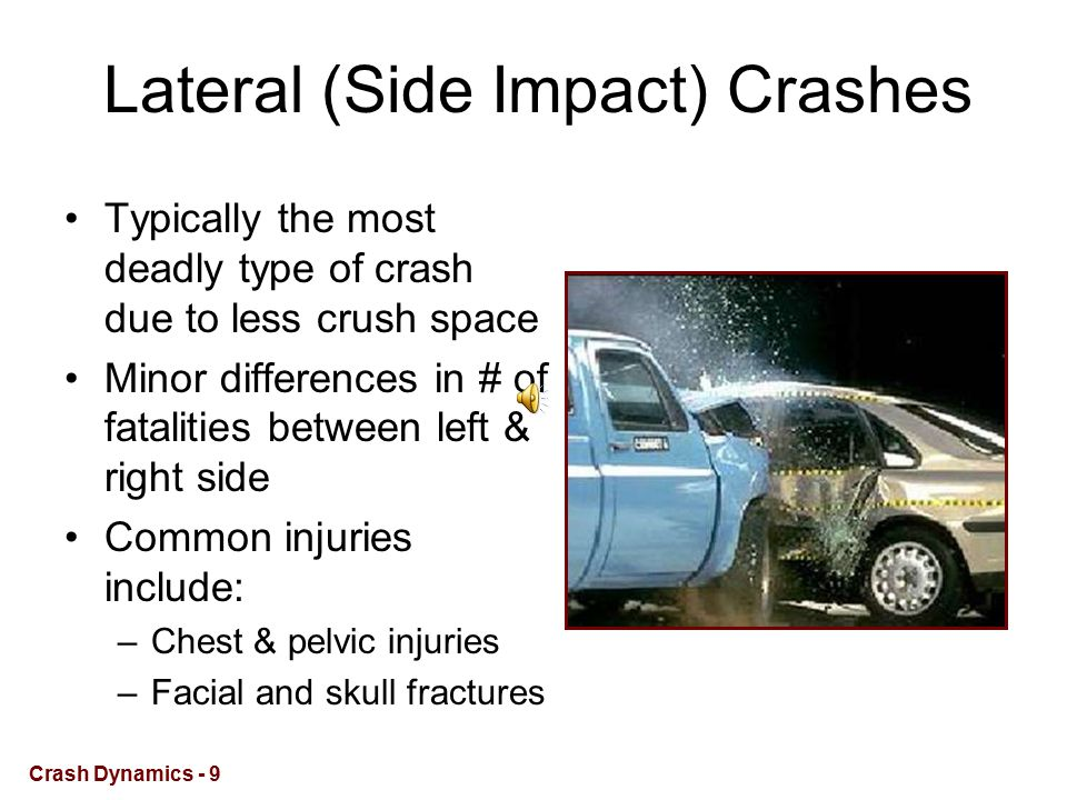 Lateral (Side Impact) Crashes Typically the most deadly type of crash due to less crush space Minor differences in # of fatalities between left & right side Common injuries include: –Chest & pelvic injuries –Facial and skull fractures Crash Dynamics - 9