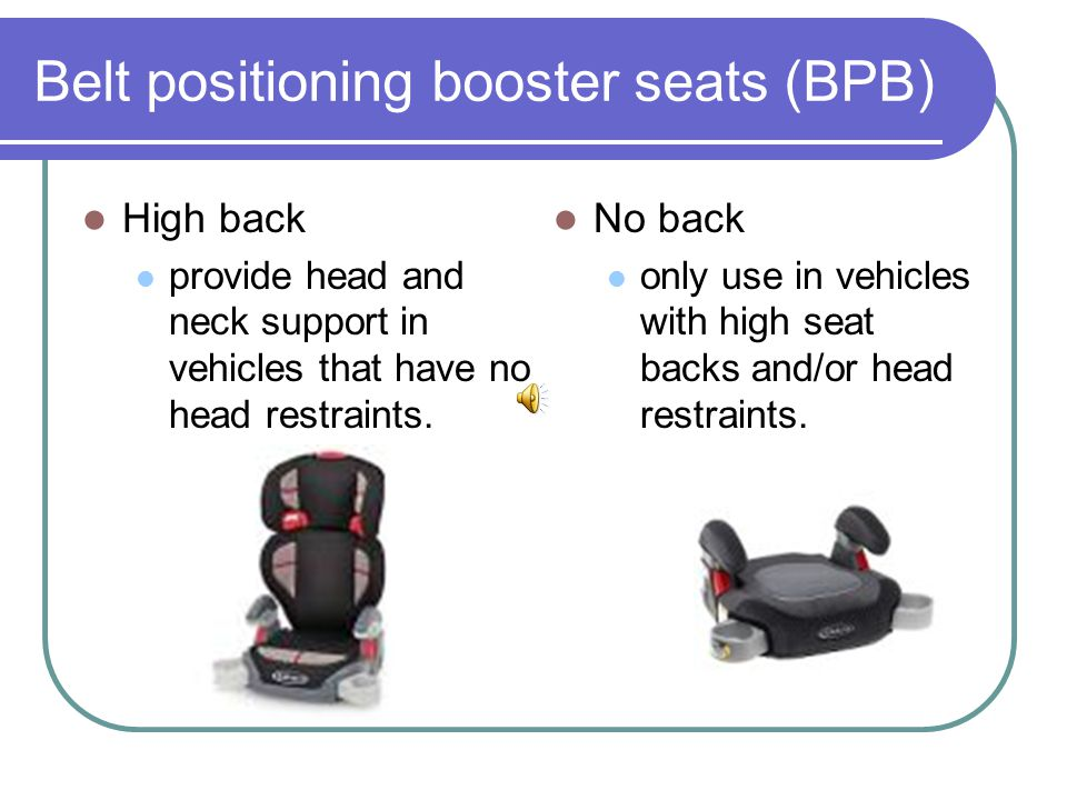 Belt positioning booster seats (BPB) High back provide head and neck support in vehicles that have no head restraints.