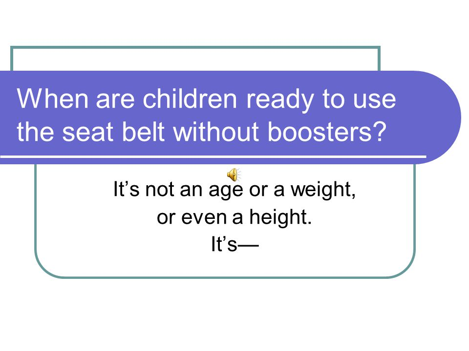 When are children ready to use the seat belt without boosters.