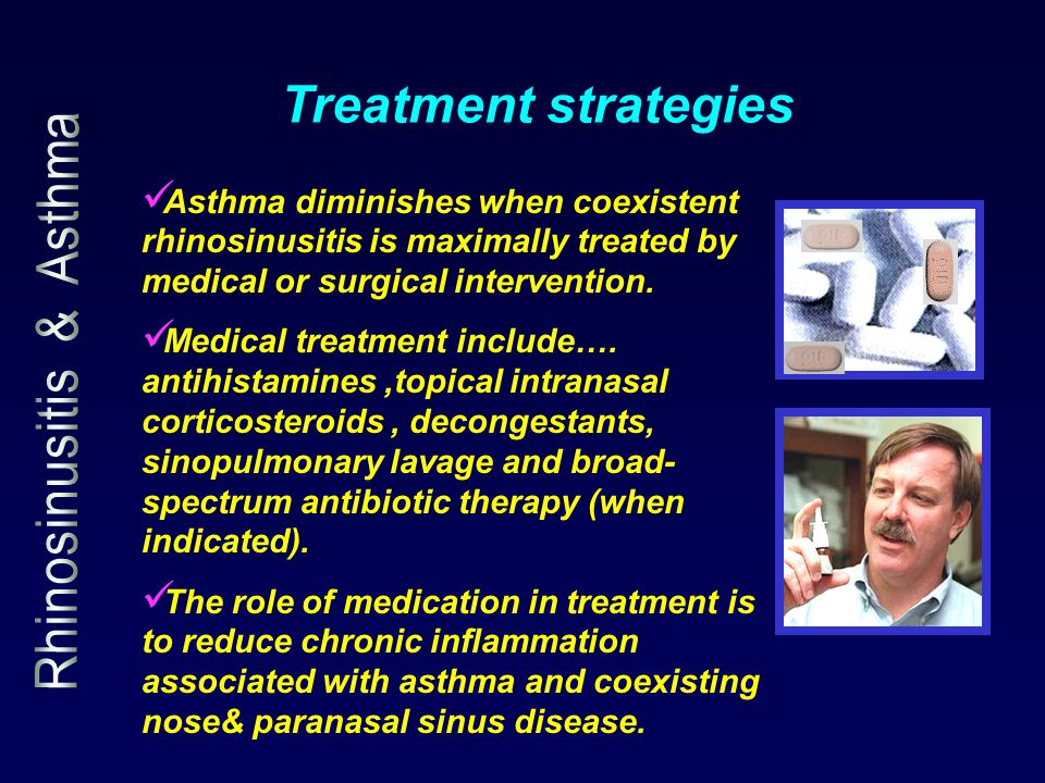 Asthma diminishes when coexistent rhinosinusitis is maximally treated by medical or surgical intervention. Medical treatment include…. antihistamines,