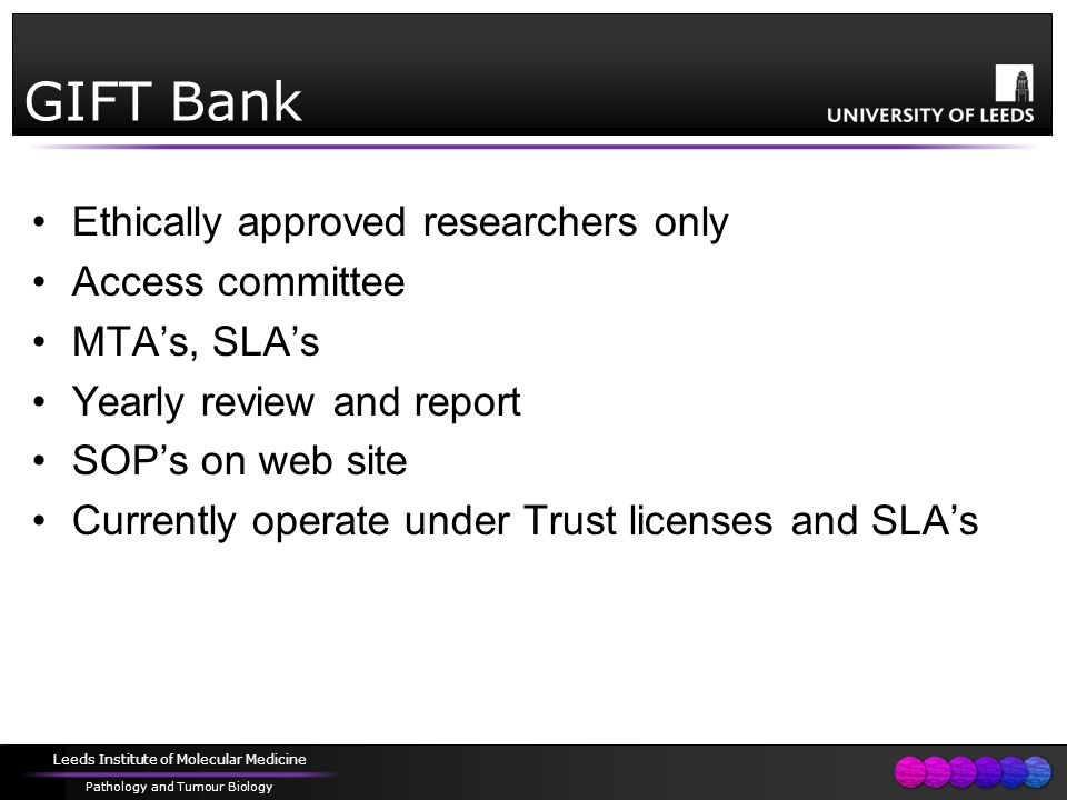 Leeds Institute of Molecular Medicine Pathology and Tumour Biology GIFT Bank Ethically approved researchers only Access committee MTA's, SLA's Yearly review and report SOP's on web site Currently operate under Trust licenses and SLA's