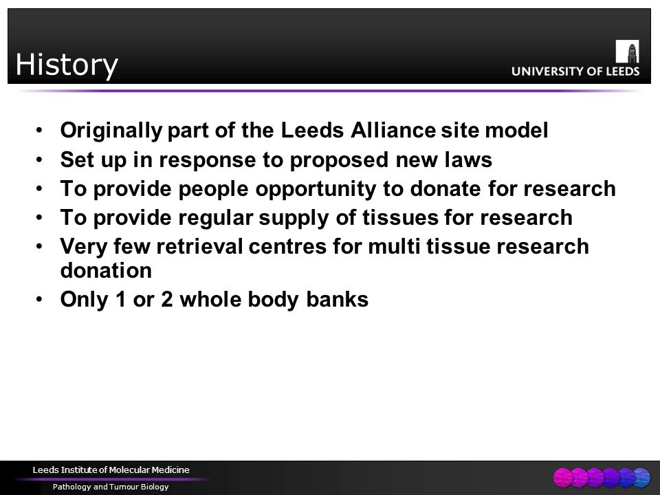 Leeds Institute of Molecular Medicine Pathology and Tumour Biology History Originally part of the Leeds Alliance site model Set up in response to proposed new laws To provide people opportunity to donate for research To provide regular supply of tissues for research Very few retrieval centres for multi tissue research donation Only 1 or 2 whole body banks