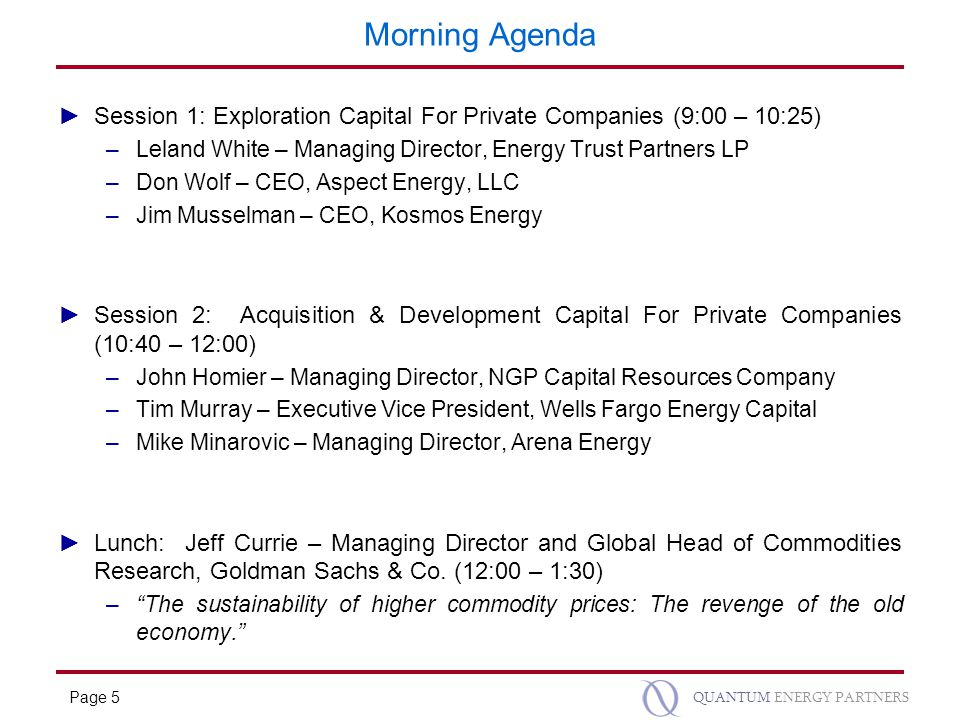 Page 5 QUANTUM ENERGY PARTNERS Morning Agenda ►Session 1: Exploration Capital For Private Companies (9:00 – 10:25) –Leland White – Managing Director, Energy Trust Partners LP –Don Wolf – CEO, Aspect Energy, LLC –Jim Musselman – CEO, Kosmos Energy ►Session 2: Acquisition & Development Capital For Private Companies (10:40 – 12:00) –John Homier – Managing Director, NGP Capital Resources Company –Tim Murray – Executive Vice President, Wells Fargo Energy Capital –Mike Minarovic – Managing Director, Arena Energy ►Lunch: Jeff Currie – Managing Director and Global Head of Commodities Research, Goldman Sachs & Co.