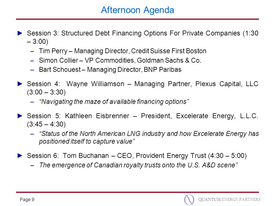 Page 9 QUANTUM ENERGY PARTNERS Afternoon Agenda ►Session 3: Structured Debt Financing Options For Private Companies (1:30 – 3:00) –Tim Perry – Managing Director, Credit Suisse First Boston –Simon Collier – VP Commodities, Goldman Sachs & Co.