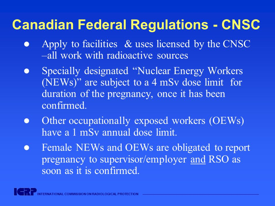 INTERNATIONAL COMMISSION ON RADIOLOGICAL PROTECTION —————————————————————————————————————— Canadian Federal Regulations - CNSC Apply to facilities & uses licensed by the CNSC –all work with radioactive sources Specially designated Nuclear Energy Workers (NEWs) are subject to a 4 mSv dose limit for duration of the pregnancy, once it has been confirmed.