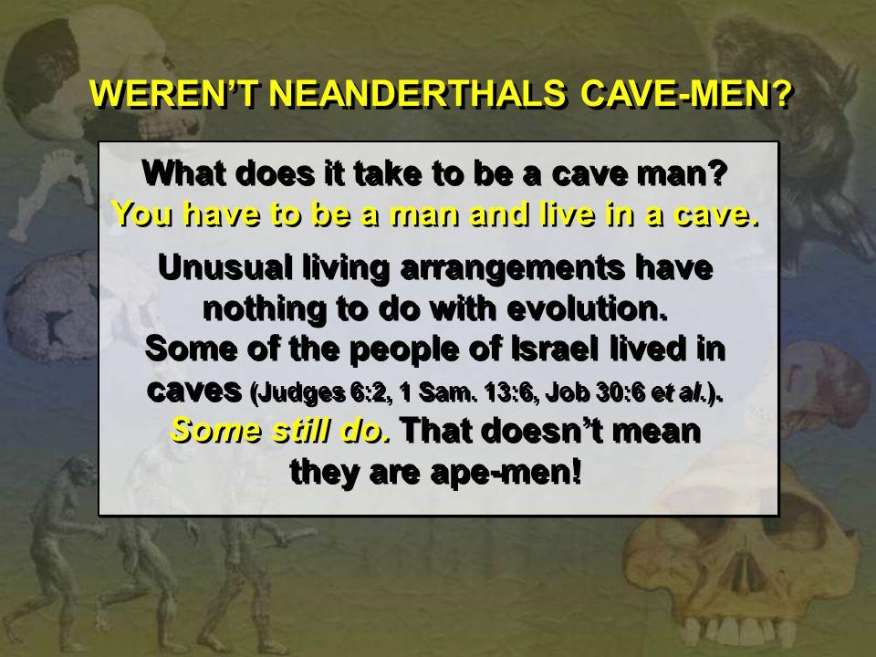 WEREN'T NEANDERTHALS CAVE-MEN? What does it take to be a cave man? You have to be a man and live in a cave. Unusual living arrangements have nothing t