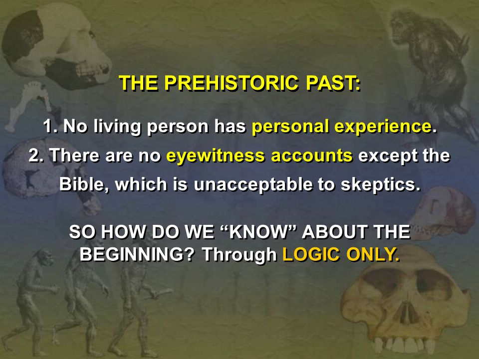 THE PREHISTORIC PAST: 1. No living person has personal experience. 2. There are no eyewitness accounts except the Bible, which is unacceptable to skep