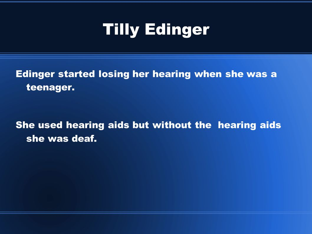 Tilly Edinger Edinger started losing her hearing when she was a teenager.