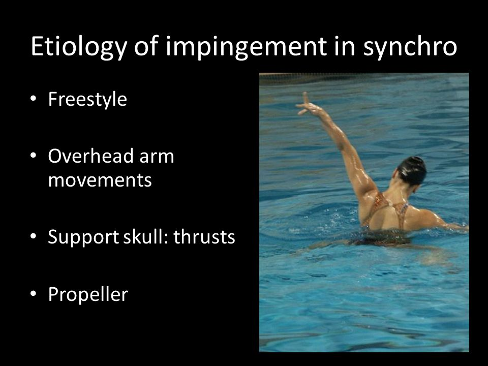 Etiology of impingement in synchro Freestyle Overhead arm movements Support skull: thrusts Propeller
