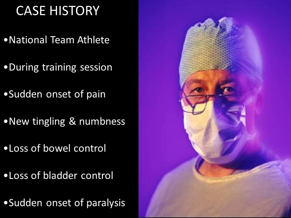 CASE HISTORY National Team Athlete During training session Sudden onset of pain New tingling & numbness Loss of bowel control Loss of bladder control Sudden onset of paralysis