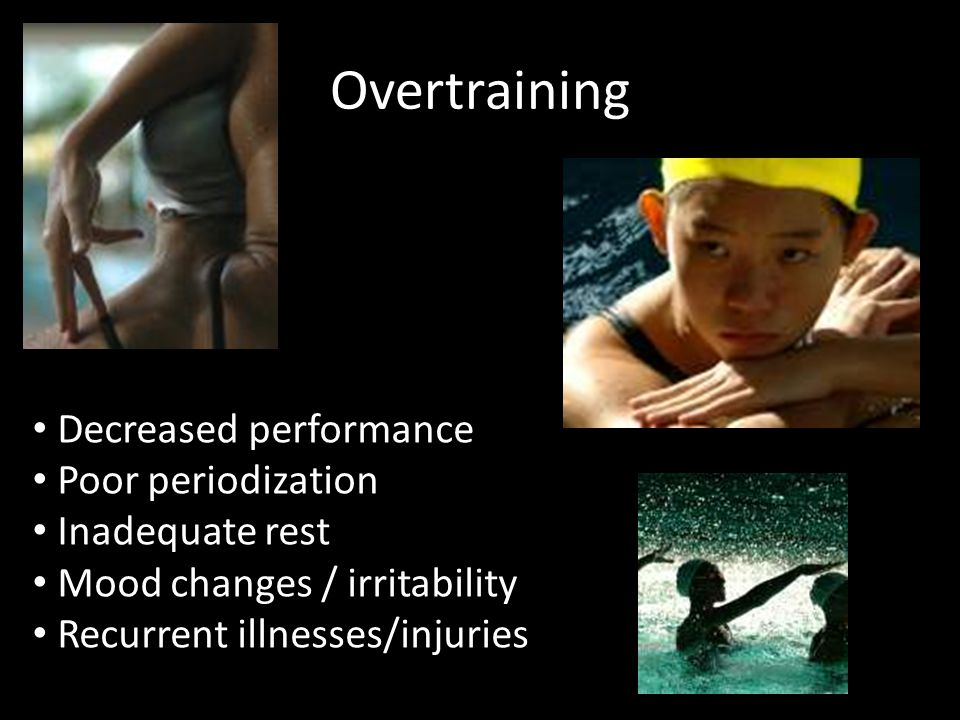 Overtraining Decreased performance Poor periodization Inadequate rest Mood changes / irritability Recurrent illnesses/injuries