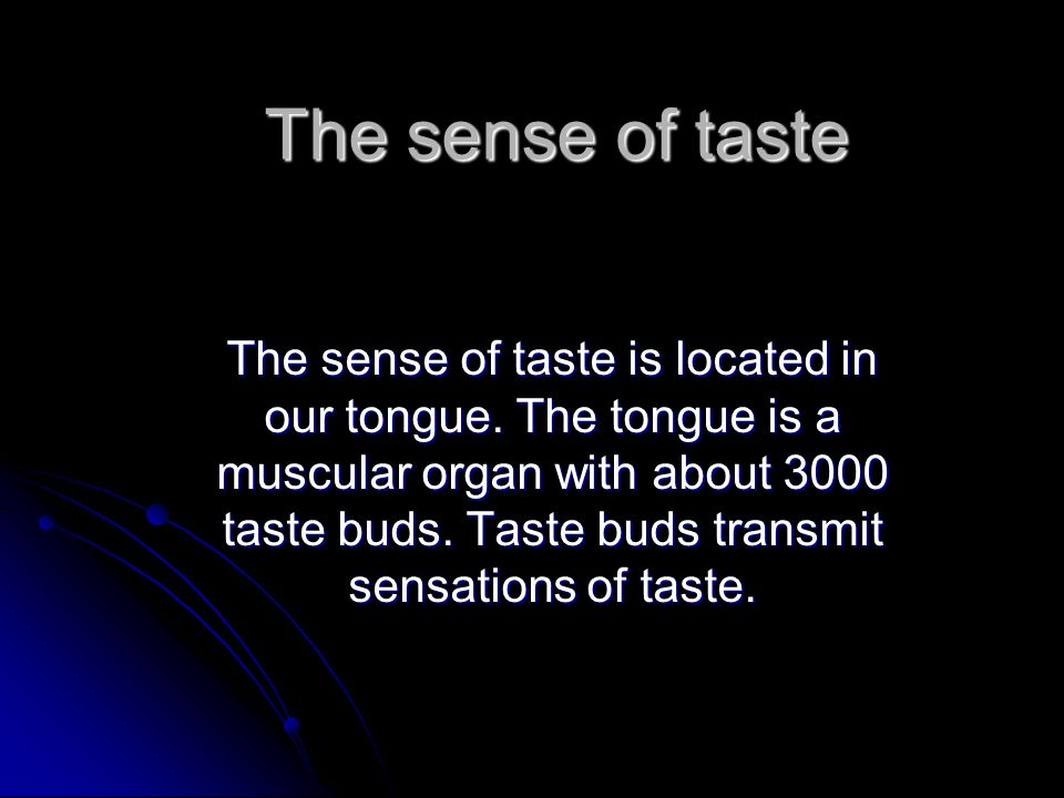 The sense of taste The sense of taste is located in our tongue. The tongue is a muscular organ with about 3000 taste buds. Taste buds transmit sensati