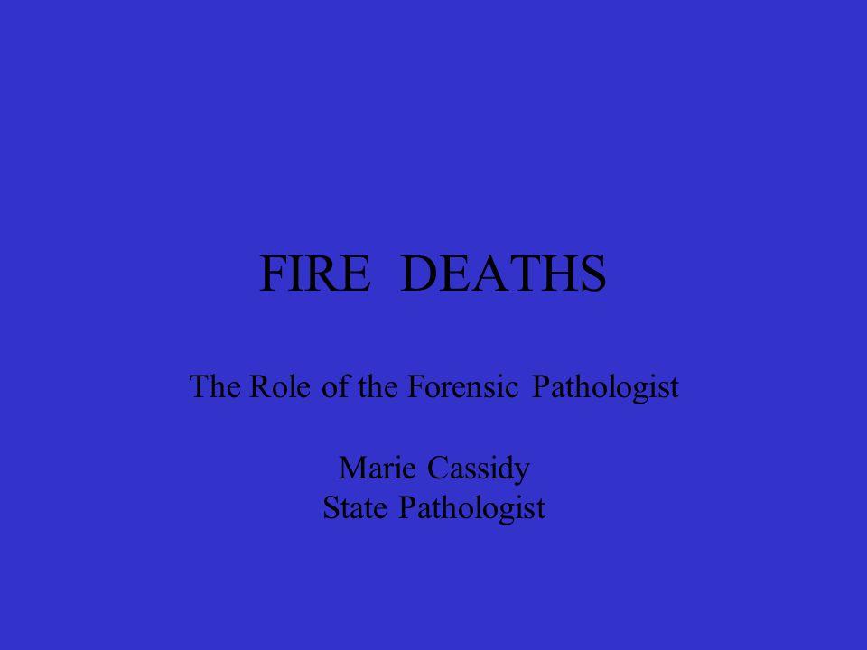 FIRE DEATHS The Role of the Forensic Pathologist Marie Cassidy State Pathologist