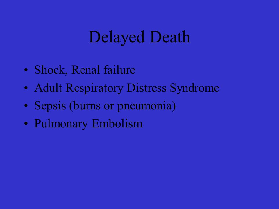 Delayed Death Shock, Renal failure Adult Respiratory Distress Syndrome Sepsis (burns or pneumonia) Pulmonary Embolism