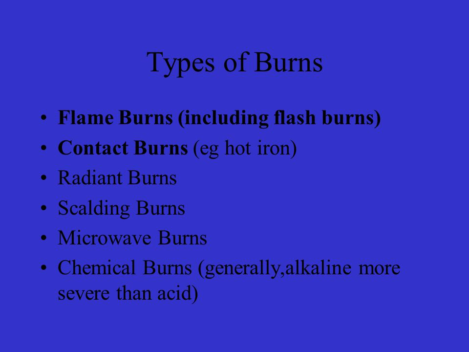 Types of Burns Flame Burns (including flash burns) Contact Burns (eg hot iron) Radiant Burns Scalding Burns Microwave Burns Chemical Burns (generally,alkaline more severe than acid)