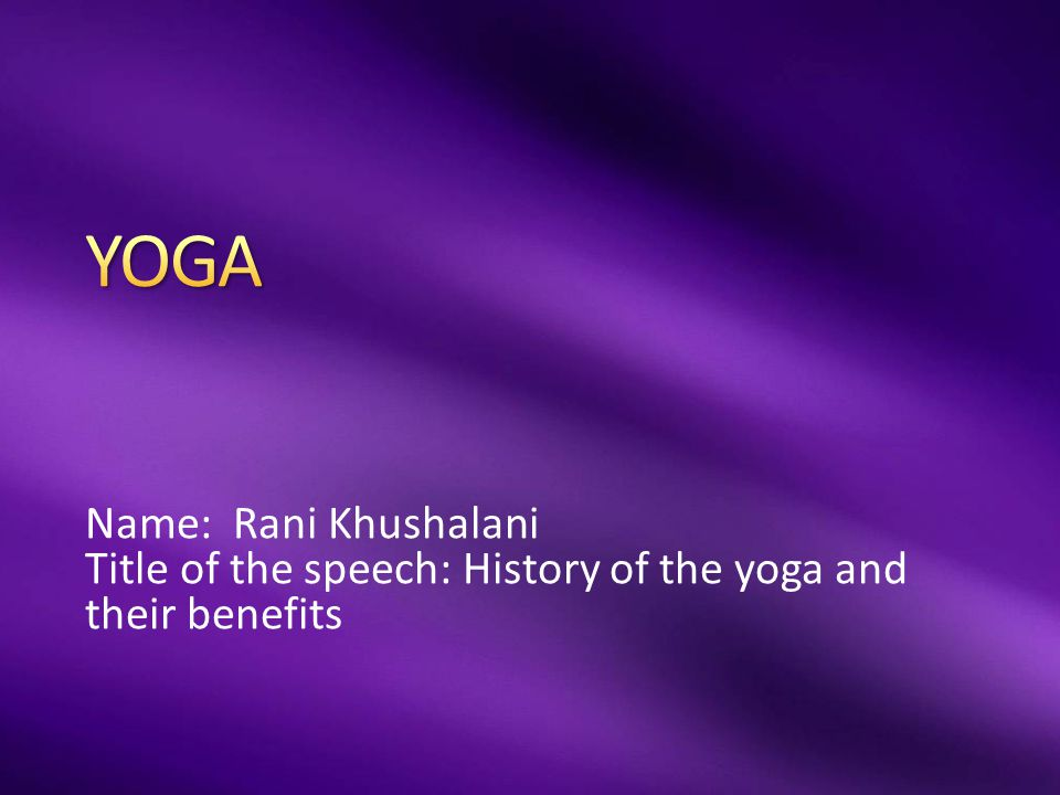 Name: Rani Khushalani Title of the speech: History of the yoga and their benefits