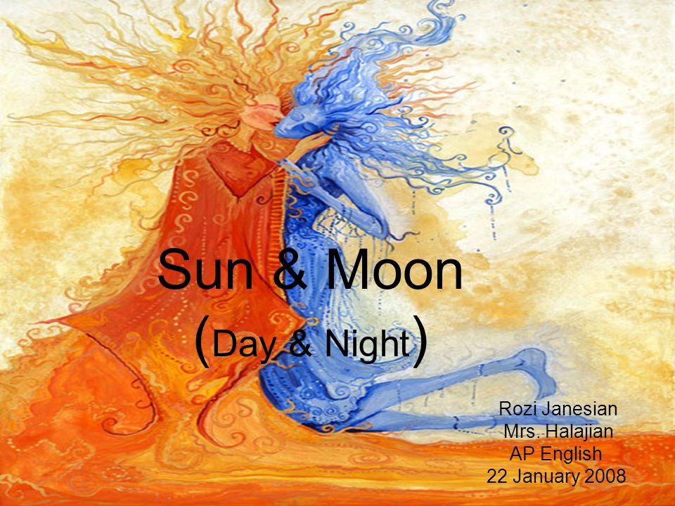 Sun & Moon ( Day & Night ) Rozi Janesian Mrs. Halajian AP English 22 January 2008