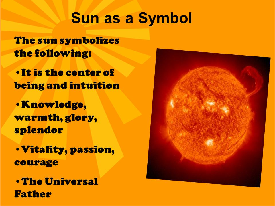 Sun as a Symbol The sun symbolizes the following: It is the center of being and intuition Knowledge, warmth, glory, splendor Vitality, passion, courag