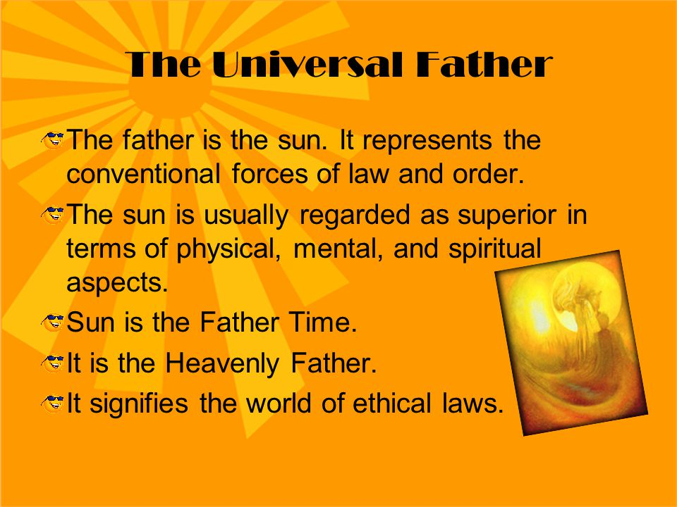 The Universal Father The father is the sun. It represents the conventional forces of law and order. The sun is usually regarded as superior in terms o