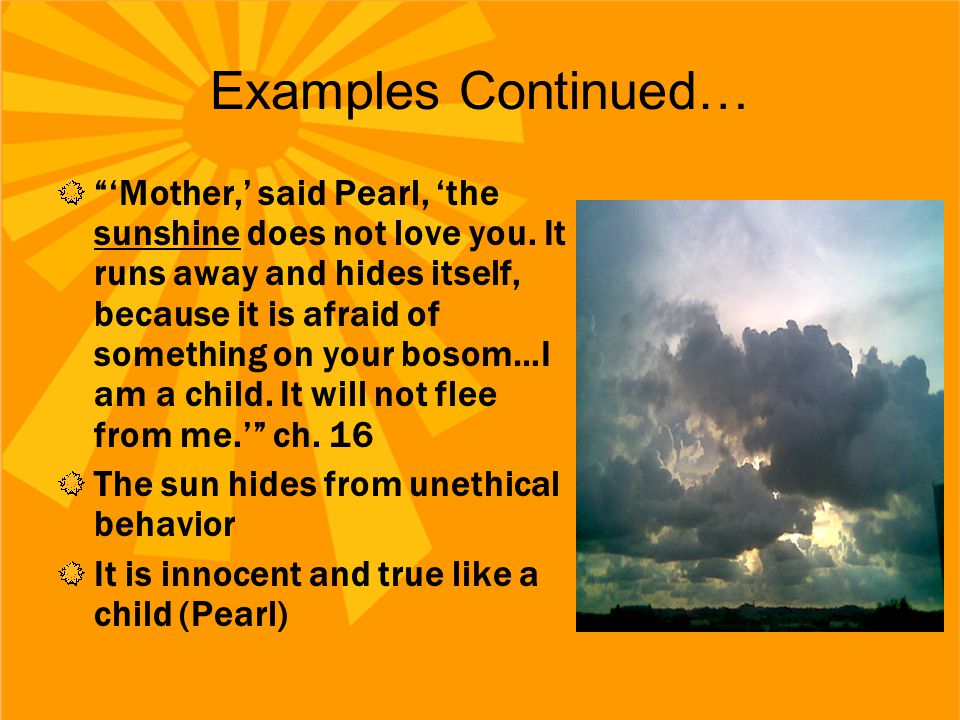"""Examples Continued… """"'Mother,' said Pearl, 'the sunshine does not love you. It runs away and hides itself, because it is afraid of something on your b"""