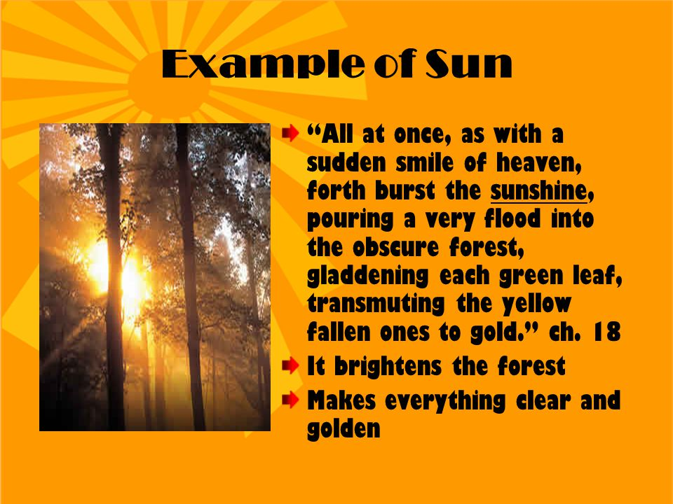 """Example of Sun """"All at once, as with a sudden smile of heaven, forth burst the sunshine, pouring a very flood into the obscure forest, gladdening each"""