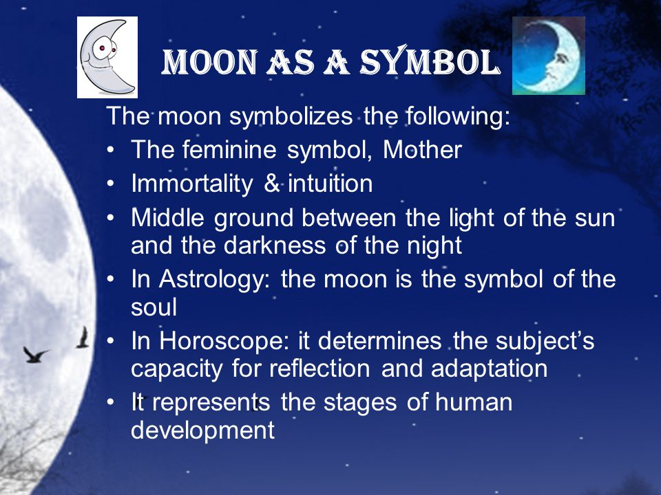 Moon as a Symbol The moon symbolizes the following: The feminine symbol, Mother Immortality & intuition Middle ground between the light of the sun and the darkness of the night In Astrology: the moon is the symbol of the soul In Horoscope: it determines the subject's capacity for reflection and adaptation It represents the stages of human development