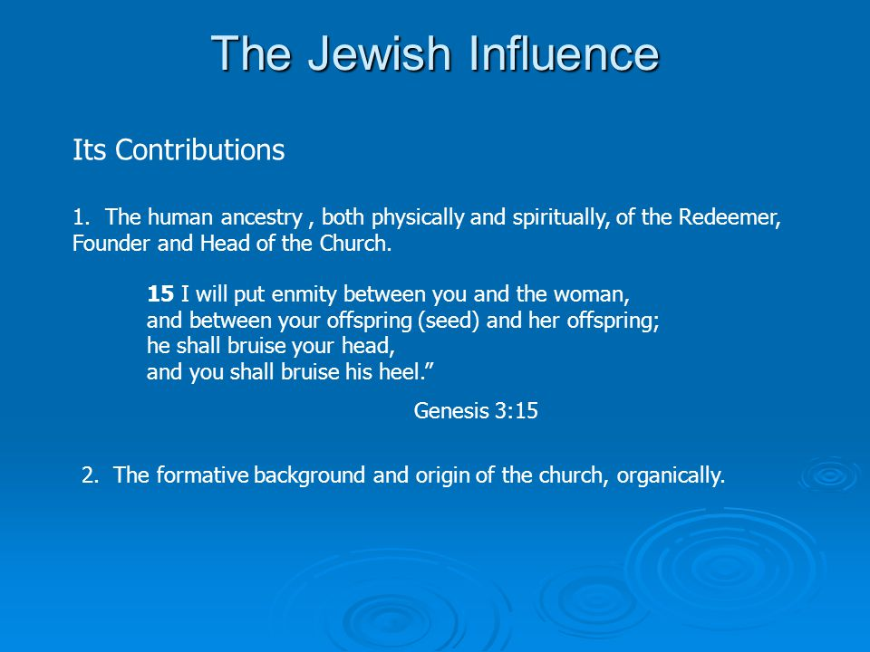 The Jewish Influence Its Contributions 1.The human ancestry, both physically and spiritually, of the Redeemer, Founder and Head of the Church.