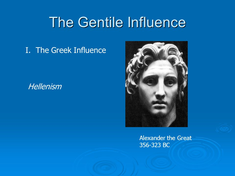 The Gentile Influence I. The Greek Influence Alexander the Great 356-323 BC Hellenism
