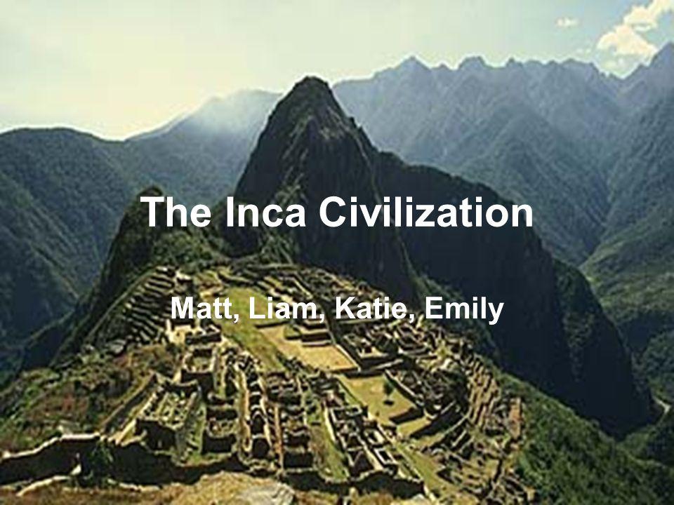 The Inca Civilization Matt, Liam, Katie, Emily