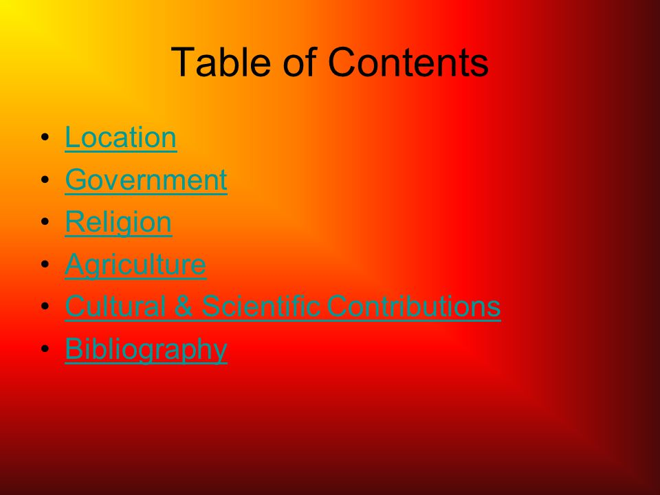 Table of Contents Location Government Religion Agriculture Cultural & Scientific Contributions Bibliography