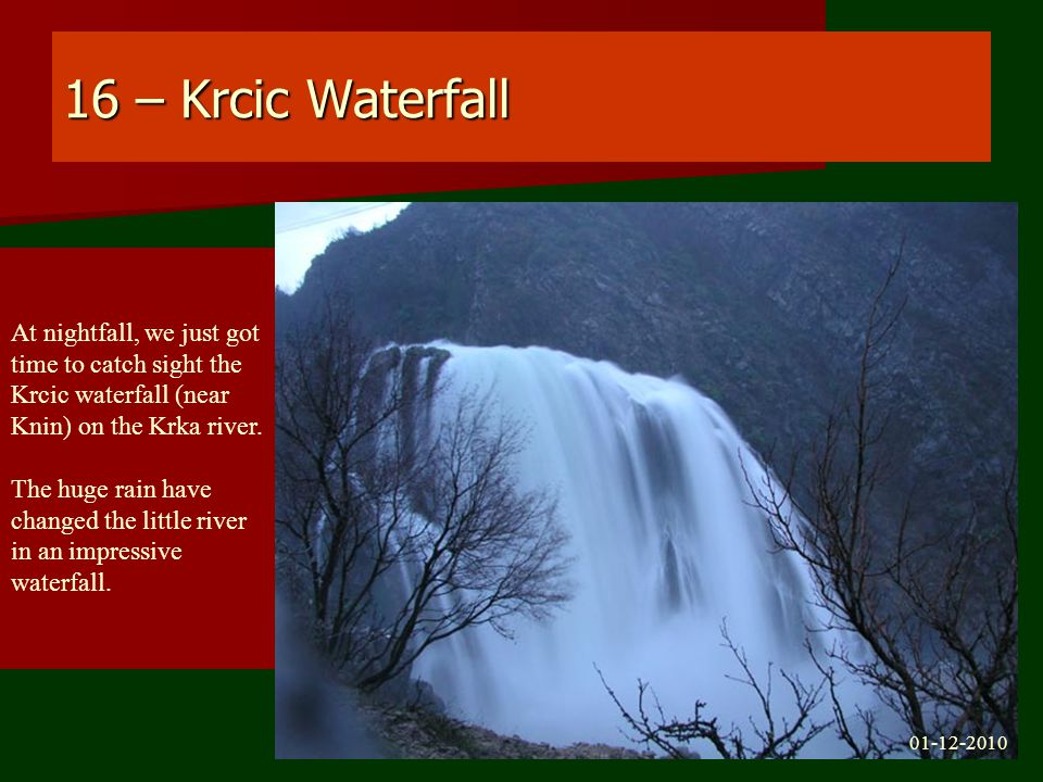 16 – Krcic Waterfall At nightfall, we just got time to catch sight the Krcic waterfall (near Knin) on the Krka river.