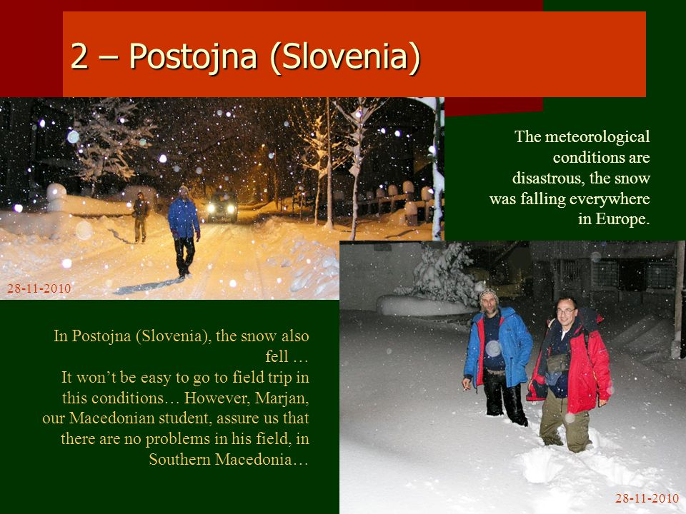 2 – Postojna (Slovenia) In Postojna (Slovenia), the snow also fell … It won't be easy to go to field trip in this conditions… However, Marjan, our Macedonian student, assure us that there are no problems in his field, in Southern Macedonia… The meteorological conditions are disastrous, the snow was falling everywhere in Europe.