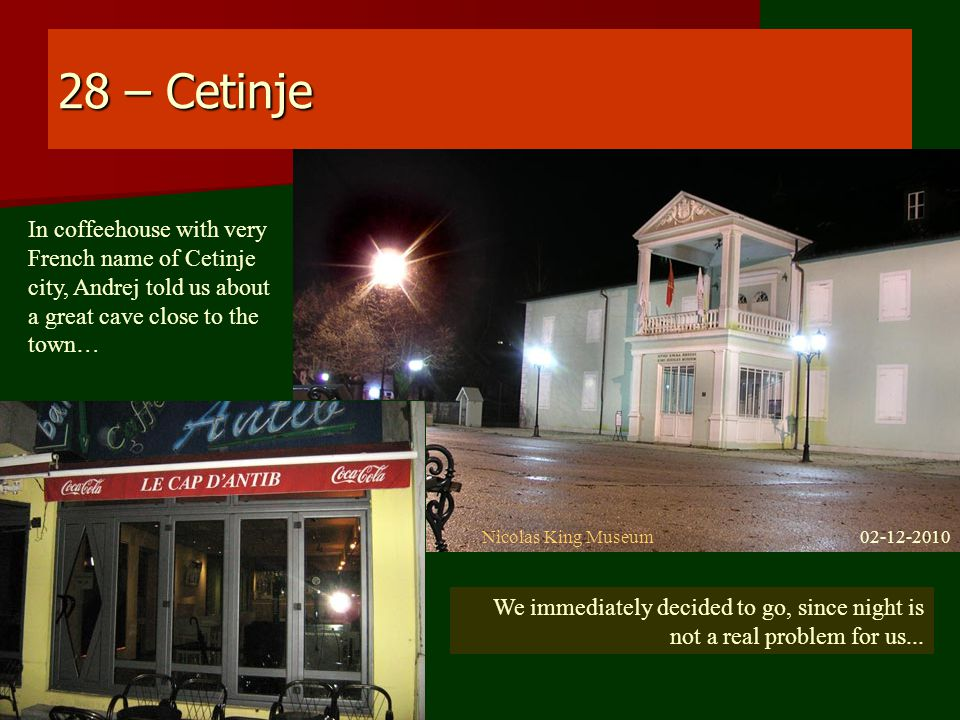 28 – Cetinje In coffeehouse with very French name of Cetinje city, Andrej told us about a great cave close to the town… Nicolas King Museum02-12-2010 We immediately decided to go, since night is not a real problem for us...