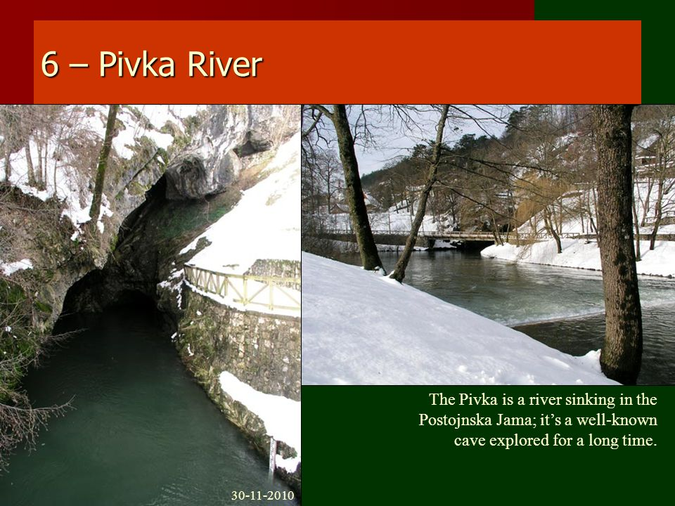 6 – Pivka River The Pivka is a river sinking in the Postojnska Jama; it's a well-known cave explored for a long time.