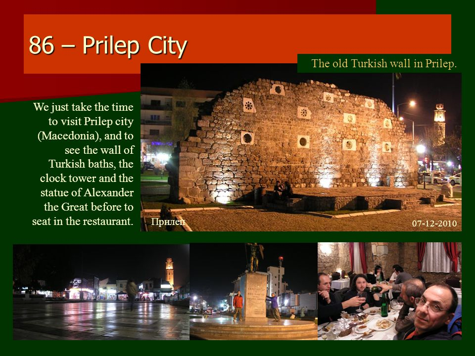 86 – Prilep City We just take the time to visit Prilep city (Macedonia), and to see the wall of Turkish baths, the clock tower and the statue of Alexander the Great before to seat in the restaurant.