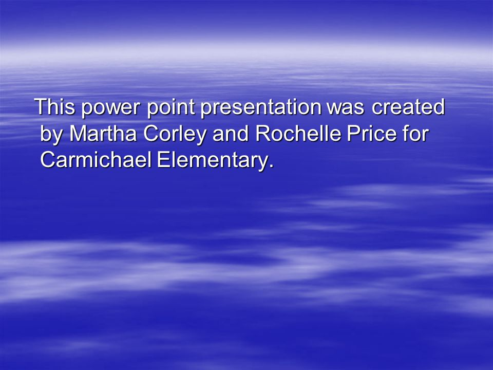 This power point presentation was created by Martha Corley and Rochelle Price for Carmichael Elementary.