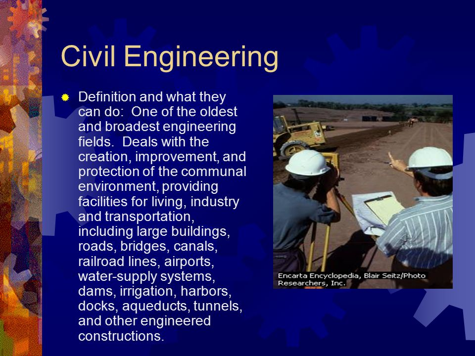 Civil Engineering  Definition and what they can do: One of the oldest and broadest engineering fields.