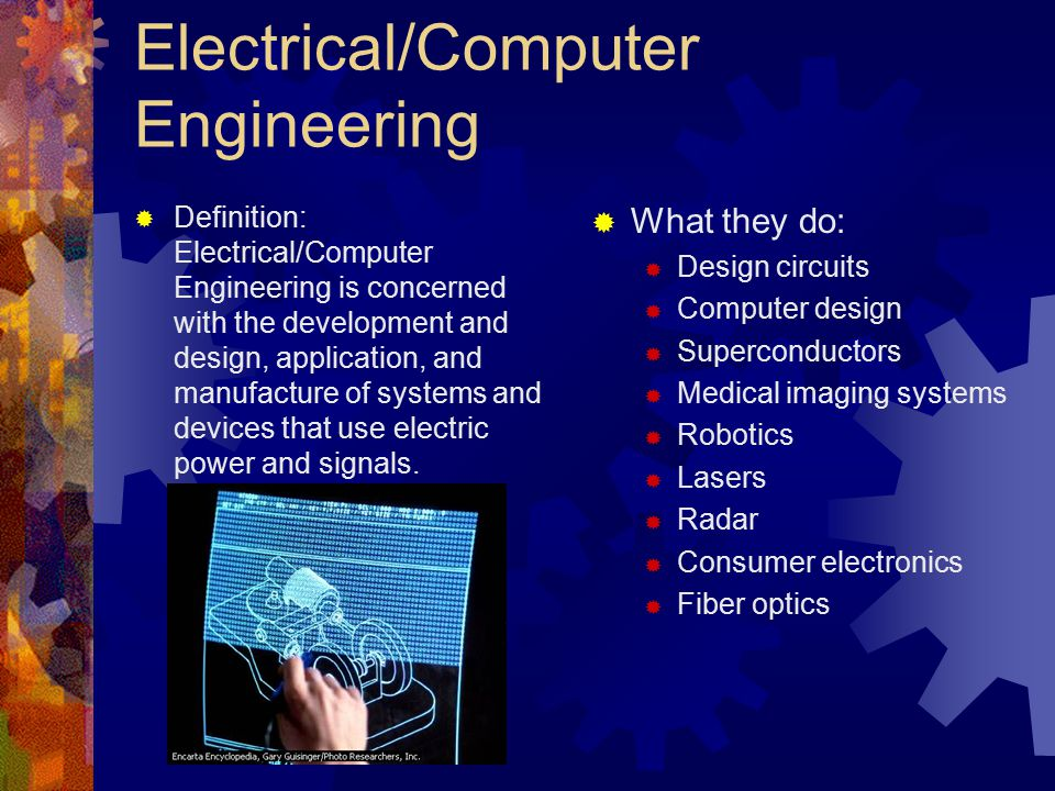 Electrical/Computer Engineering  Definition: Electrical/Computer Engineering is concerned with the development and design, application, and manufacture of systems and devices that use electric power and signals.