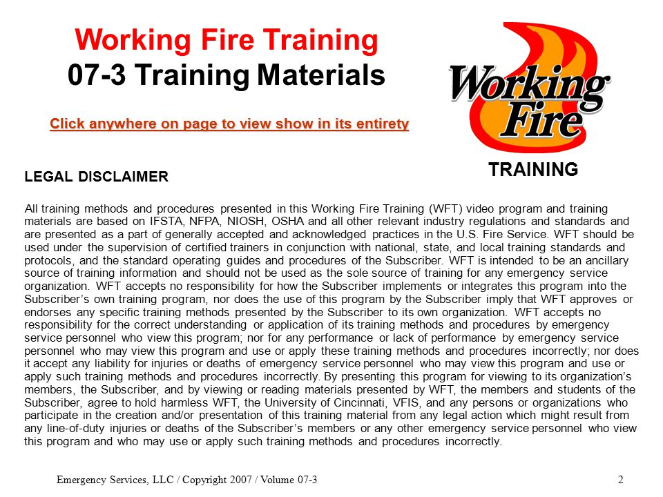 Emergency Services, LLC / Copyright 2007 / Volume 07-32 TRAINING Click anywhere on page to view show in its entirety Click anywhere on page to view show in its entirety Working Fire Training 07-3 Training Materials All training methods and procedures presented in this Working Fire Training (WFT) video program and training materials are based on IFSTA, NFPA, NIOSH, OSHA and all other relevant industry regulations and standards and are presented as a part of generally accepted and acknowledged practices in the U.S.