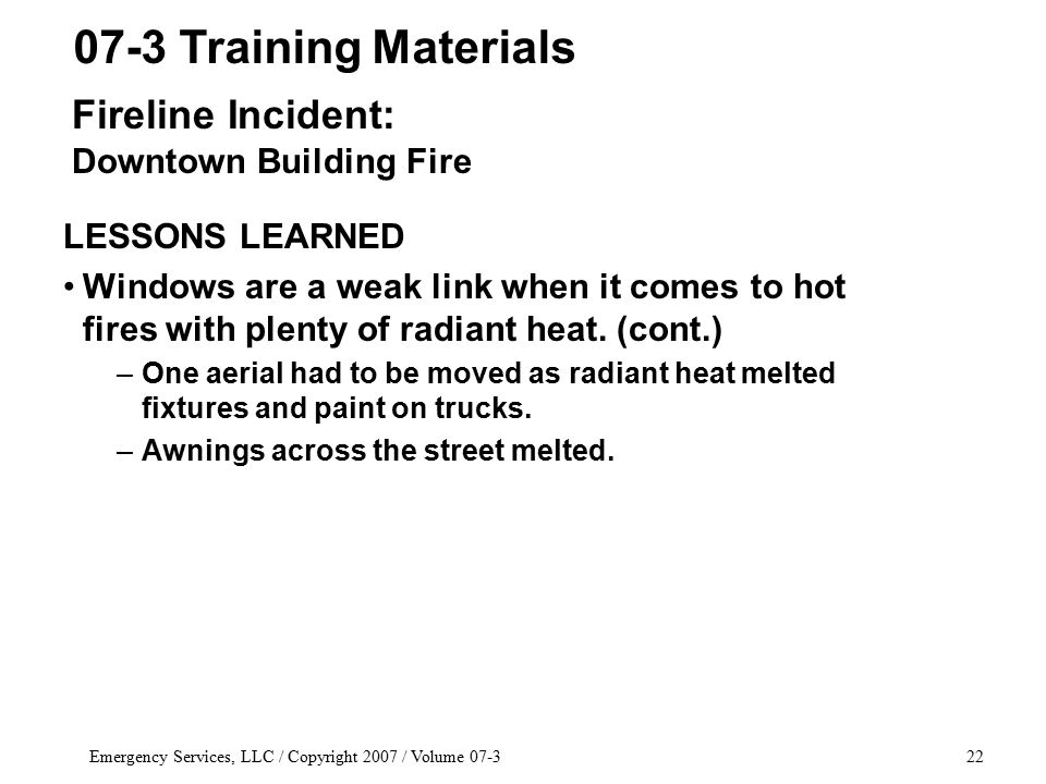 Emergency Services, LLC / Copyright 2007 / Volume 07-322 LESSONS LEARNED Windows are a weak link when it comes to hot fires with plenty of radiant heat.