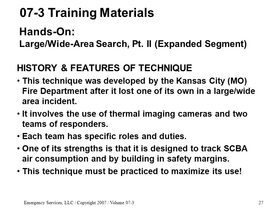 Emergency Services, LLC / Copyright 2007 / Volume 07-327 HISTORY & FEATURES OF TECHNIQUE This technique was developed by the Kansas City (MO) Fire Department after it lost one of its own in a large/wide area incident.