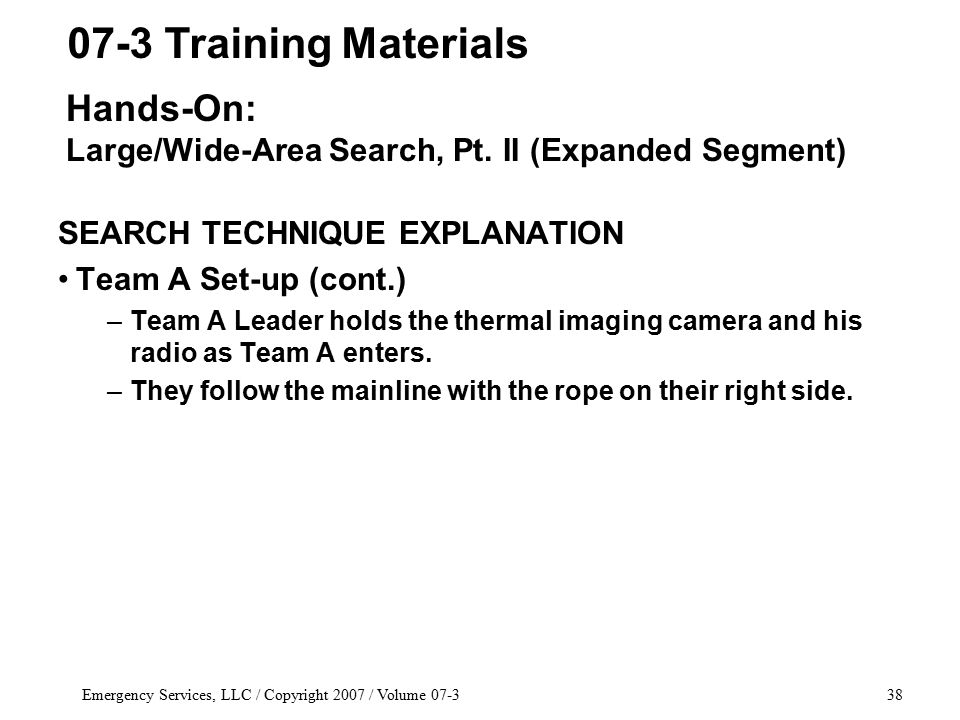 Emergency Services, LLC / Copyright 2007 / Volume 07-338 SEARCH TECHNIQUE EXPLANATION Team A Set-up (cont.) –Team A Leader holds the thermal imaging camera and his radio as Team A enters.