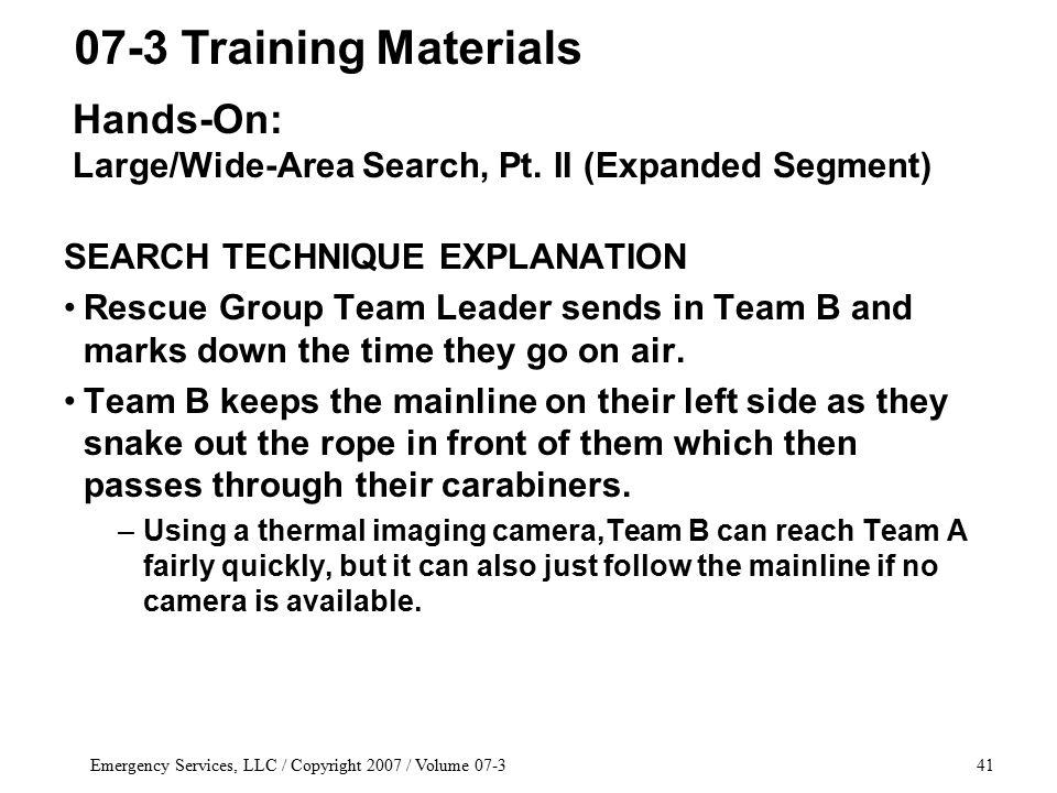 Emergency Services, LLC / Copyright 2007 / Volume 07-341 SEARCH TECHNIQUE EXPLANATION Rescue Group Team Leader sends in Team B and marks down the time they go on air.