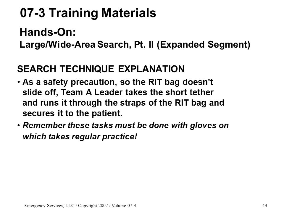 Emergency Services, LLC / Copyright 2007 / Volume 07-343 SEARCH TECHNIQUE EXPLANATION As a safety precaution, so the RIT bag doesn t slide off, Team A Leader takes the short tether and runs it through the straps of the RIT bag and secures it to the patient.