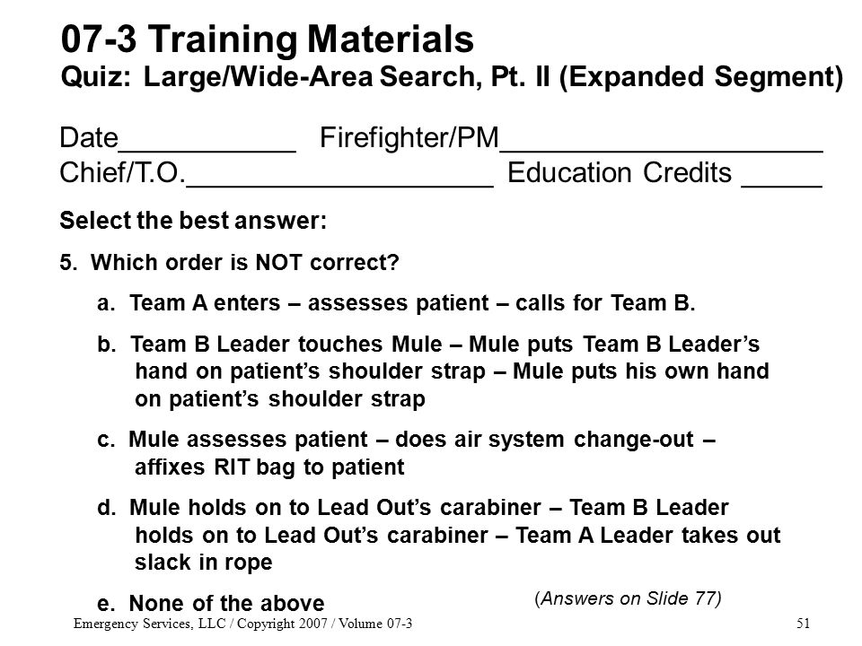 Emergency Services, LLC / Copyright 2007 / Volume 07-351 Date___________ Firefighter/PM____________________ Chief/T.O.___________________ Education Credits _____ Select the best answer: 5.