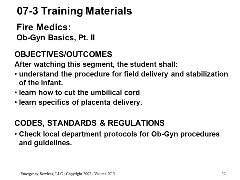 Emergency Services, LLC / Copyright 2007 / Volume 07-352 OBJECTIVES/OUTCOMES After watching this segment, the student shall: understand the procedure for field delivery and stabilization of the infant.