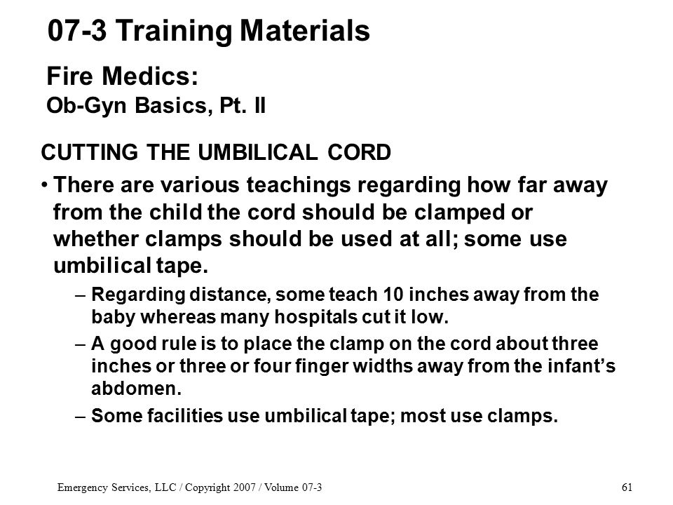 Emergency Services, LLC / Copyright 2007 / Volume 07-361 CUTTING THE UMBILICAL CORD There are various teachings regarding how far away from the child the cord should be clamped or whether clamps should be used at all; some use umbilical tape.