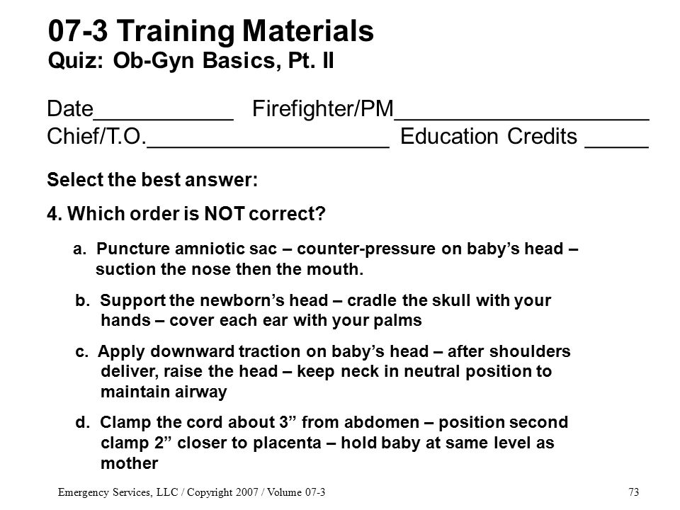 Emergency Services, LLC / Copyright 2007 / Volume 07-373 Date___________ Firefighter/PM____________________ Chief/T.O.___________________ Education Credits _____ Select the best answer: 4.